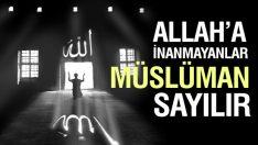 Allah'a inanmayanlar da Müslüman sayılır